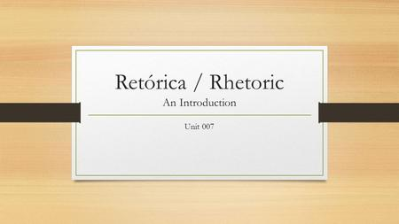 Retórica / Rhetoric An Introduction Unit 007. Introducing Rhetoric: Background Aristotle introduced three areas of elementary general education: grammar,
