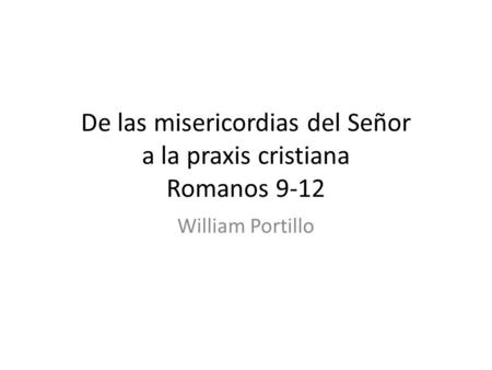 De las misericordias del Señor a la praxis cristiana Romanos 9-12 William Portillo.