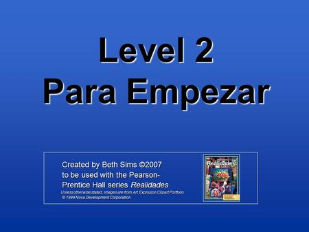 Level 2 Para Empezar Created by Beth Sims ©2007 Created by Beth Sims ©2007 to be used with the Pearson- to be used with the Pearson- Prentice Hall series.