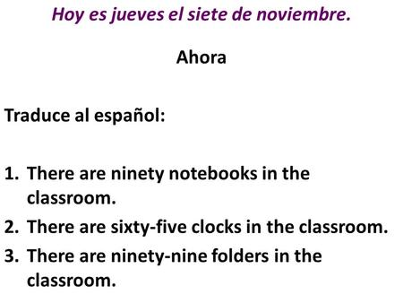 Hoy es jueves el siete de noviembre. Ahora Traduce al español: 1.There are ninety notebooks in the classroom. 2.There are sixty-five clocks in the classroom.