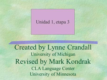 Created by Lynne Crandall University of Michigan Revised by Mark Kondrak CLA Language Center University of Minnesota Unidad 1, etapa 3.