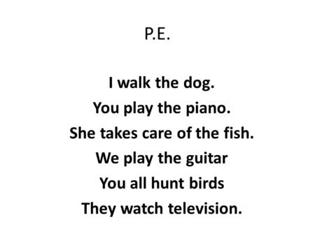 P.E. I walk the dog. You play the piano. She takes care of the fish. We play the guitar You all hunt birds They watch television.