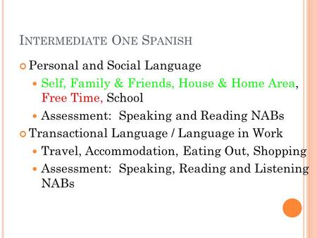 I NTERMEDIATE O NE S PANISH Personal and Social Language Self, Family & Friends, House & Home Area, Free Time, School Assessment: Speaking and Reading.