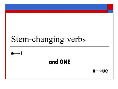 Stem-changing verbs e → i and ONE u → ue. Same rules  We have discussed e→ie and o→ue stem- changing verbs querer → quiero poder → puedo  Lastly, we.