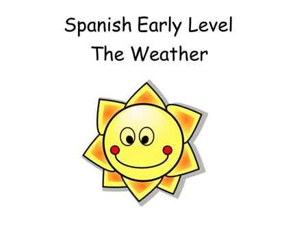 Spanish Early Level The Weather Early Level Significant Aspects of Learning Use language in a range of contexts and across learning Develop confidence.