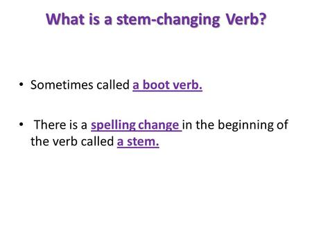 What is a stem-changing Verb? Sometimes called a boot verb. There is a spelling change in the beginning of the verb called a stem.
