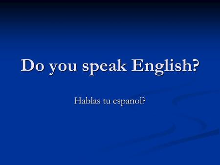 Do you speak English? Hablas tu espanol?. Can you visit your stepmother this weekend? Puedes visitor a tu madrastra este fin de semana?