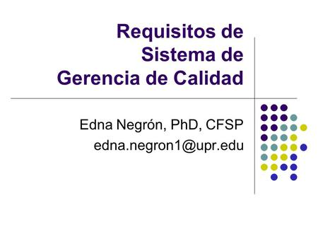 Requisitos de Sistema de Gerencia de Calidad Edna Negrón, PhD, CFSP