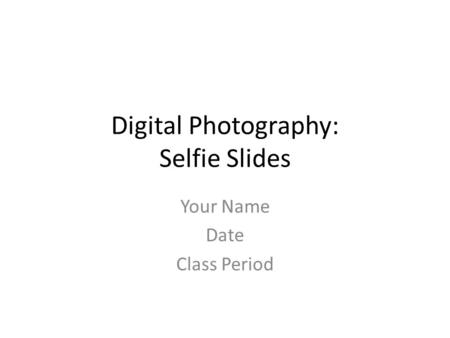 Digital Photography: Selfie Slides Your Name Date Class Period.