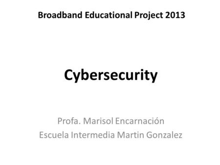 Broadband Educational Project 2013 Profa. Marisol Encarnación Escuela Intermedia Martin Gonzalez Cybersecurity.