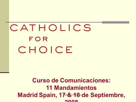 ©Catholics for Choice Curso de Comunicaciones: 11 Mandamientos Madrid Spain, 17 & 18 de Septiembre, 2008.