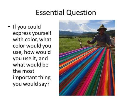 Essential Question If you could express yourself with color, what color would you use, how would you use it, and what would be the most important thing.