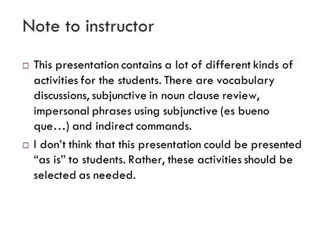 Note to instructor  This presentation contains a lot of different kinds of activities for the students. There are vocabulary discussions, subjunctive.