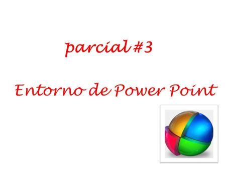 Parcial #3 Entorno de Power Point. Tema: PowerPoint.