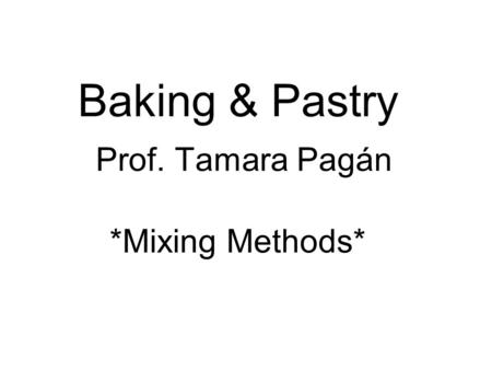 Baking & Pastry Prof. Tamara Pagán *Mixing Methods*