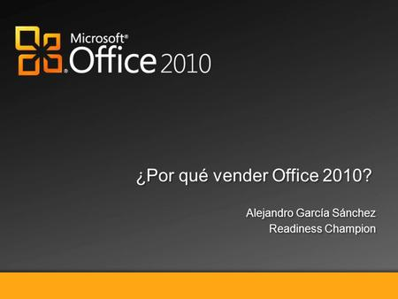 Selling Microsoft Office 2010 ¿Por qué vender Office 2010? Alejandro García Sánchez Readiness Champion Alejandro García Sánchez Readiness Champion.