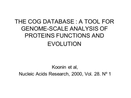 THE COG DATABASE : A TOOL FOR GENOME-SCALE ANALYSIS OF PROTEINS FUNCTIONS AND EVOLUTION Koonin et al, Nucleic Acids Research, 2000, Vol. 28. Nº 1.
