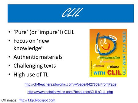 'Pure' (or 'impure'!) CLIL Focus on 'new knowledge' Authentic materials Challenging texts High use of TL CLIL