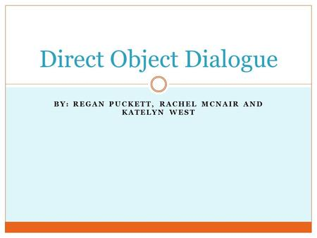 BY: REGAN PUCKETT, RACHEL MCNAIR AND KATELYN WEST Direct Object Dialogue.