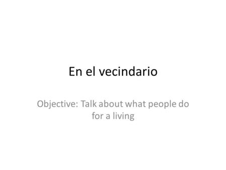 En el vecindario Objective: Talk about what people do for a living.
