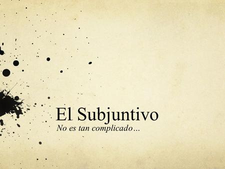 El Subjuntivo No es tan complicado…. En Español The subjuntivo is not a tense; rather, it is a mood. Tense refers to when an action takes place (past,