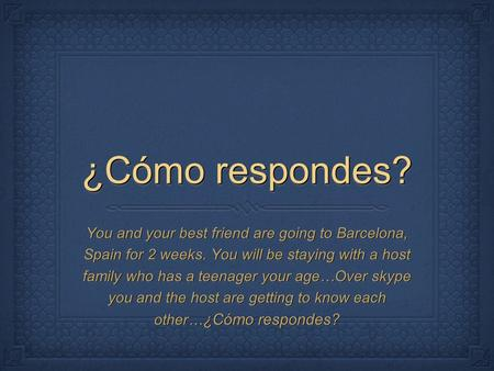 ¿Cómo respondes? You and your best friend are going to Barcelona, Spain for 2 weeks. You will be staying with a host family who has a teenager your age…Over.