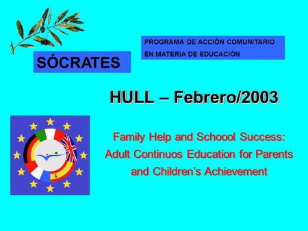 Family Help and Schoool Success: Adult Continuos Education for Parents and Children's Achievement HULL – Febrero/2003 SÓCRATES PROGRAMA DE ACCIÓN COMUNITARIO.