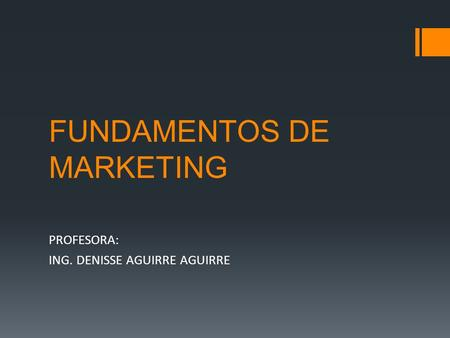 FUNDAMENTOS DE MARKETING PROFESORA: ING. DENISSE AGUIRRE AGUIRRE.