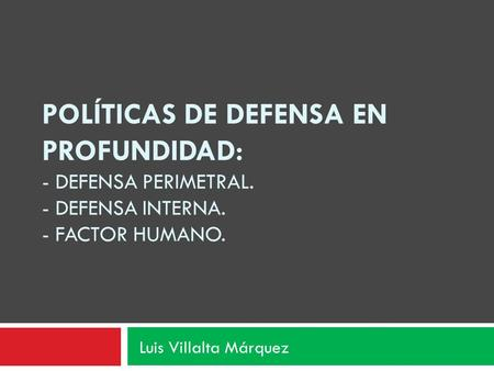POLÍTICAS DE DEFENSA EN PROFUNDIDAD: - DEFENSA PERIMETRAL. - DEFENSA INTERNA. - FACTOR HUMANO. Luis Villalta Márquez.