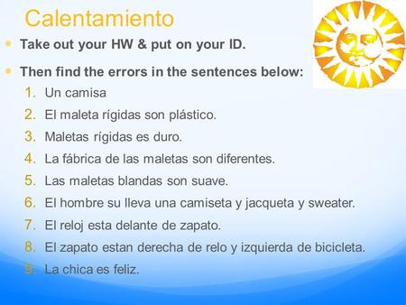 Calentamiento Take out your HW & put on your ID. Then find the errors in the sentences below: 1. Un camisa 2. El maleta rígidas son plástico. 3. Maletas.