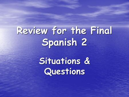 Review for the Final Spanish 2 Situations & Questions.