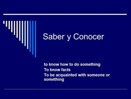 Saber y Conocer to know how to do something To know facts To be acquainted with someone or something.