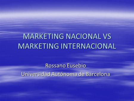 MARKETING NACIONAL VS MARKETING INTERNACIONAL Rossano Eusebio Universidad Autónoma de Barcelona.