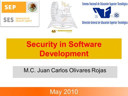 Security in Software Development M.C. Juan Carlos Olivares Rojas May 2010.