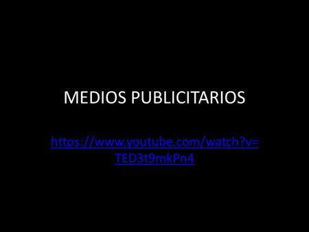 MEDIOS PUBLICITARIOS https://www.youtube.com/watch?v= TED3t9mkPn4.