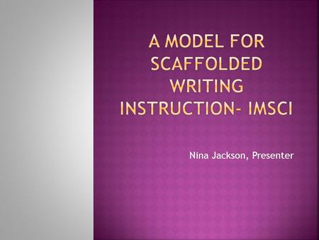 Nina Jackson, Presenter.  IMSCI is research based writing instruction.  IMSCI uses the gradual release of responsibility model to teach writing.  Scaffolds.