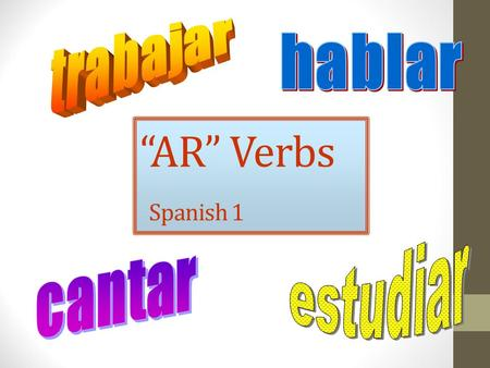 """AR"" Verbs Spanish 1. What is a verb? Verbs show action in a sentence. I talk in class. He fishes. We sail. The students graduate."