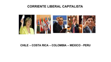 CORRIENTE LIBERAL CAPITALISTA CHILE – COSTA RICA – COLOMBIA – MEXICO - PERU.