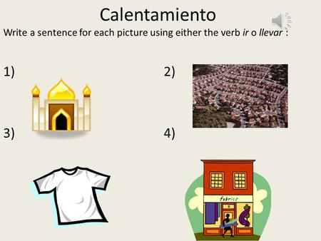 Calentamiento Write a sentence for each picture using either the verb ir o llevar : 1) 2) 3)4)