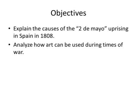 "Objectives Explain the causes of the ""2 de mayo"" uprising in Spain in 1808. Analyze how art can be used during times of war."