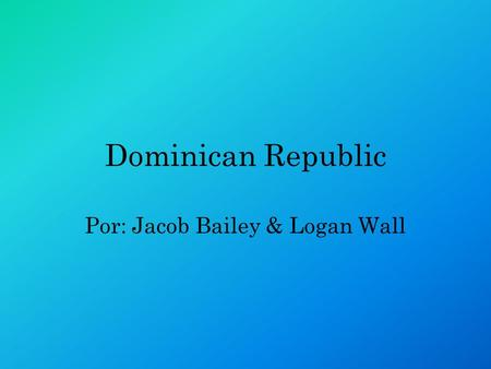 Dominican Republic Por: Jacob Bailey & Logan Wall.