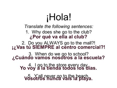 ¡Hola! Translate the following sentences: 1. Why does she go to the club? 2. Do you ALWAYS go to the mall?! 3. When do we go to school? 4. I go to the.