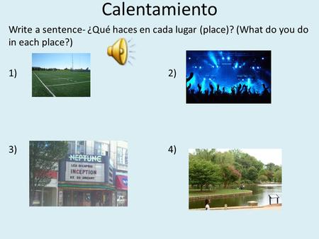 Calentamiento Write a sentence- ¿Qué haces en cada lugar (place)? (What do you do in each place?) 1) 2) 3) 4)