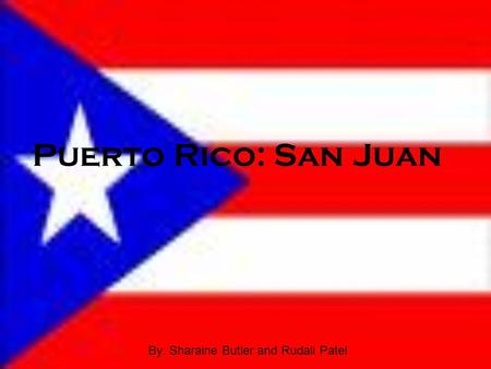 Puerto Rico: San Juan By: Sharaine Butler and Rudali Patel.