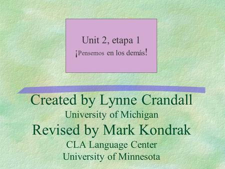 Created by Lynne Crandall University of Michigan Revised by Mark Kondrak CLA Language Center University of Minnesota Unit 2, etapa 1 ¡ Pensemos en los.