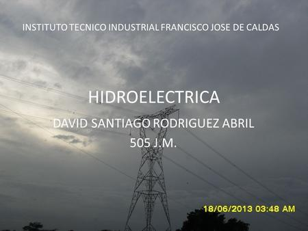 HIDROELECTRICA DAVID SANTIAGO RODRIGUEZ ABRIL 505 J.M. INSTITUTO TECNICO INDUSTRIAL FRANCISCO JOSE DE CALDAS.