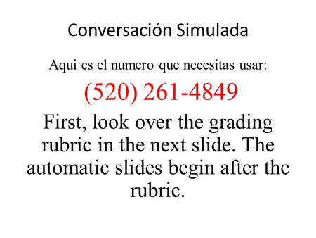 Conversación Simulada Aqui es el numero que necesitas usar: (520) 261-4849 First, look over the grading rubric in the next slide. The automatic slides.