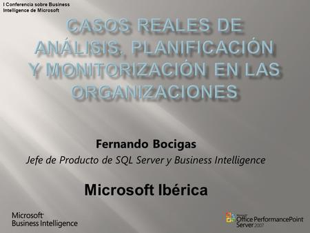 I Conferencia sobre Business Intelligence de Microsoft Fernando Bocigas Jefe de Producto de SQL Server y Business Intelligence Microsoft Ibérica.
