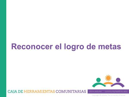 Copyright © 2014 by The University of Kansas Reconocer el logro de metas.