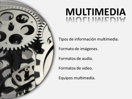 Tipos de información multimedia. Formato de imágenes. Formatos de audio. Formatos de video. Equipos multimedia.
